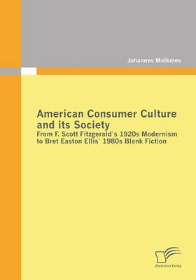 American Consumer Culture and Its Society: From F. Scott Fitzgerald's 1920s Modernism to Bret Easton Ellis'1980s Blank Fiction