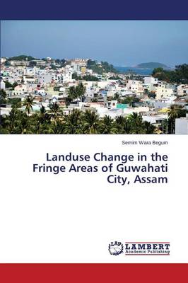 Landuse Change in the Fringe Areas of Guwahati City, Assam