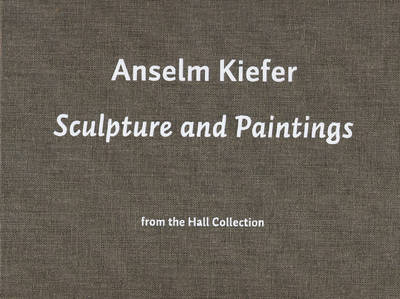 Anselm Kiefer: Sculpture and Paintings from the Hall Collection