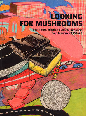 Looking for Mushrooms: Beat Poets, Hippies, Funk, Minimal Art, San Francisco 1955-68