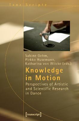 Knowledge in Motion: Perspectives of Artistic and Scientific Research in Dance