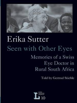 Erika Sutter: Seen with Other Eyes. Memories of a Swiss Eye Doctor in Rural South Africa