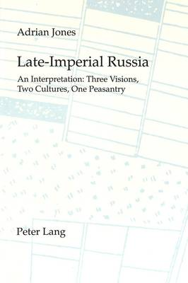 Late Imperial Russia: An Interpretation - Three Visions, Two Cultures, One Peasantry