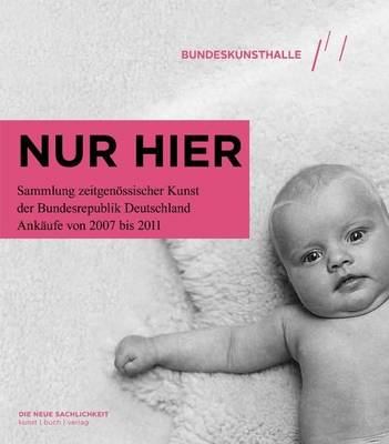 Nur Hier...: The Federal Republic of Germany's Contemporary Art Collection Acquisitions from 2007 to 2011