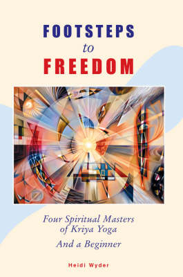 Footsteps to Freedom: Four Spiritual Masters of Kriya Yoga and a Beginner
