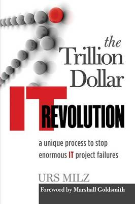 The Trillion Dollar It Revolution: A Unique Process to Stop Enormous It Project Failures