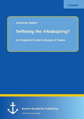 Twittering the #Arabspring? an Empirical Content Analysis of Tweets