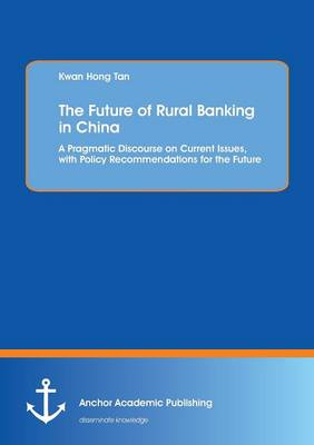 The Future of Rural Banking in China. a Pragmatic Discourse on Current Issues, with Policy Recommendations for the Future