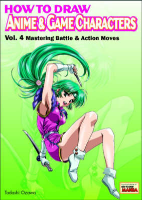 How to Draw Anime and Game Characters: v. 4: Mastering Battle and Action Moves