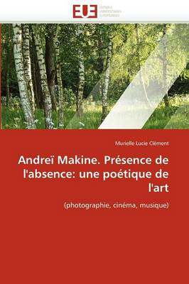 Andrei Makine. Presence de L'Absence: Une Poetique de L'Art