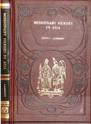 Missionary Heroes in Asia: True Stories of the Intrepid Bravery and Stirring Adventures of Missionaries with Uncivilized Man, Wild Beasts and the Forces of Nature