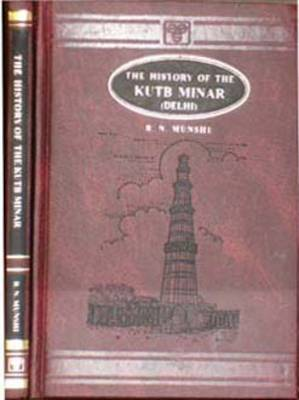 The History of the Kutb Minar, Delhi: Being an Inquiry into Its Origin, Its Authorship, Its Appellation and the Motives That Led to Its Erection, from the Testimony of the Mohmedan Chroniclers and the Inscriptions on the Minar
