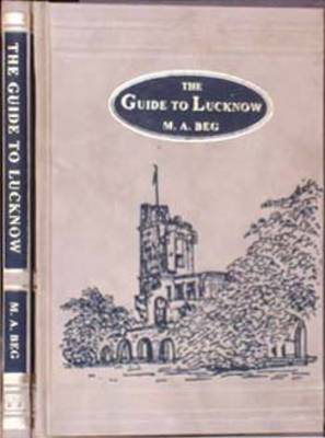 The Guide to Lucknow: Containing Popular Places and Buildings Worthy of a Visit with Historical Notes on Mutiny of 1857