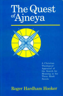 The Quest of Ajneya: A Christian Theological Appraisal of the Search for Meaning in His Three Hindi Novels
