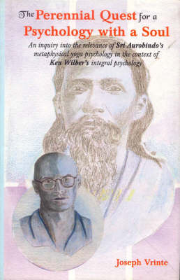 The Perennial Quest for a Psychology with a Soul: An Inquiry into the Relevance of Sri Aurobindo's Metaphysical Yoga Psychology