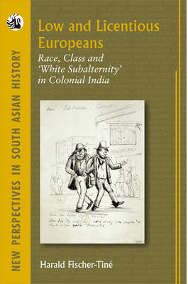 Low and Licentious Europeans: Race, Class and 'white Subalternity' in Colonial India