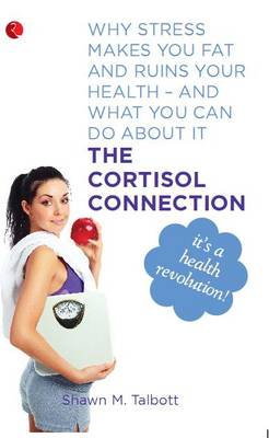 The Cortisol Connection: Why Stress Makes You Fat and Ruins Your Health - and What You Can Do About it