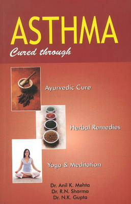Asthma: Cured Through Ayurvedic Cure, Herbal Remedies, Yoga & Meditation