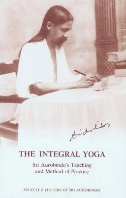 The Integral Yoga: Sri Aurobindo's Teaching and Method of Practice - Selected Letters