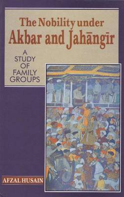 The Nobility Under Akbar and Jahangir: A Study of Family Groups