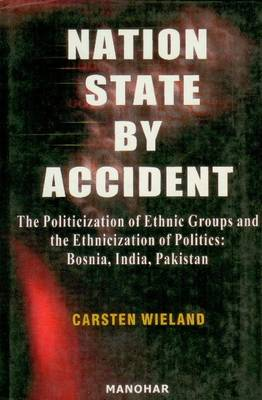 Nation State by Accident: The Politicization of Ethnic Groups & the Ethnicization of Politics: Bosnia, India, Pakistan