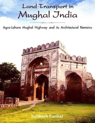 Land Transport in Mughal India: Agra-Lahore Mughal Highway and Its Architecture