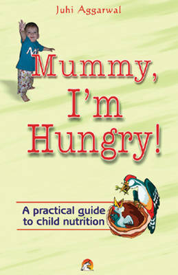 Mummy, I'm Hungry!: A Practical Guide to Child Nutrition