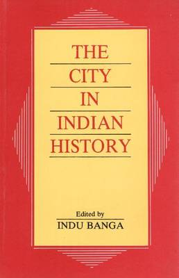 The City in Indian History: Urban Demography, Society, and Politics