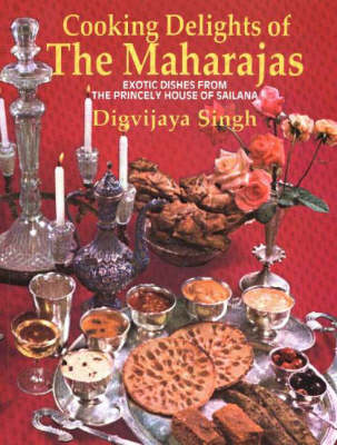 Cooking Delights of the Maharajas: Exotic Dishes from the Princely House of Sailana