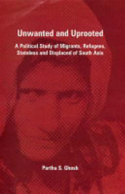 Unwanted and Uprooted: A Political Study of Migrants, Refugees, Stateless and Displaced of South Asia