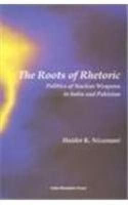 Roots of Rhetoric Politics of Nuclear Weapons of India and Pakistan