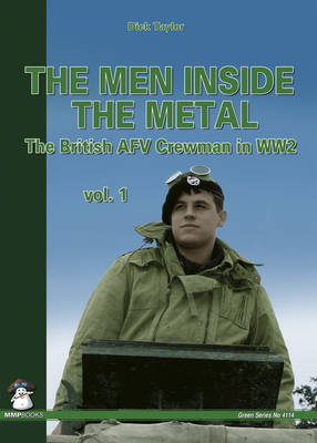 The Men Inside the Metal: The British AFV Crewman in WW2: Volume 1