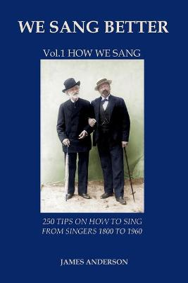 We Sang Better: Vol.1 How We Sang: 1: 250 Tips on How to Sing from Singers 1800 to 1960