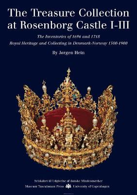 The Treasury Collection at Rosenborg Castle: Royal Heritage and Collecting in Denmark-Norway 1500-1900: v. 1-3