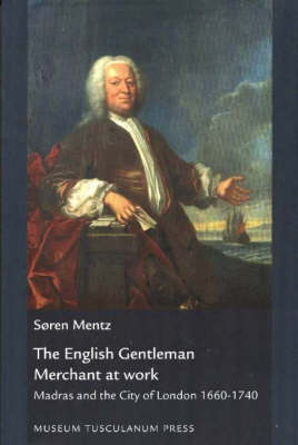 English Gentleman Merchant at Work: Madras and the City of London 1660 to 1740