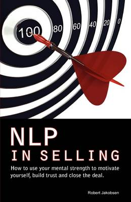 NLP in Selling. How to Use Your Mental Strength to Motivate Yourself, Build Trust and Close the Deal