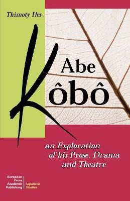 Abe Kobo: An Exploration of His Prose, Drama and Theatre