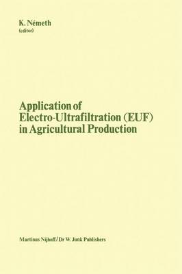 Application of Electro-Ultrafiltration (EUF) in Agricultural Production: Proceedings of the First International Symposium on the Application of Electro-Ultrafiltration in Agricultural Production, organized by the Hungarian Ministry of Agriculture and the