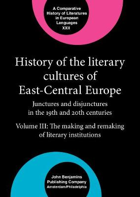 History of the Literary Cultures of East-Central Europe: Junctures and disjunctures in the 19th and 20th centuries. Volume III: The making and remaking of literary institutions