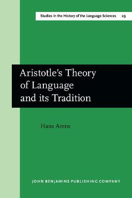 Aristotle's Theory of Language and its Tradition: Texts from 500 to 1750, sel., transl. and commentary by Hans Arens