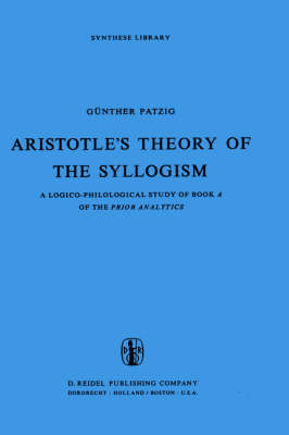 Aristotle's Theory of the Syllogism: A Logico-Philological Study of Book A of the Prior Analytics