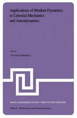 Applications of Modern Dynamics to Celestial Mechanics and Astrodynamics: Proceedings of the NATO Advanced Study Institute held at Cortina d'Ampezzo, Italy, August 2-14, 1981