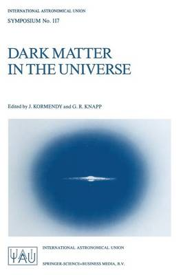 Dark Matter in the Universe: Proceedings of the 117th Symposium of the International Astronomical Union Held in Princeton, New Jersey, U.S.A, June 24-28, 1985