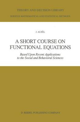 A Short Course on Functional Equations: Based Upon Recent Applications to the Social and Behavioral Sciences