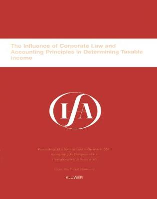 The Influence of Corporate Law and Accounting Principles in Determining Taxable Income: Proceedings of a Seminar Held in Geneva in 1996 During the 50th Congress of the International Fiscal Association