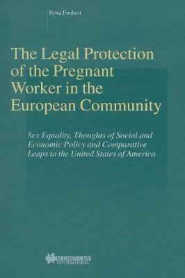 The Legal Protection of the Pregnant Worker in the European Community: Sex Equality, Thoughts of Social and Economic Policy and Comparative Leaps to the United States of America