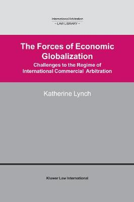 The Forces of Economic Globalization: Challenges to the Regime of International Commercial Arbitration (International Arbitration Law Library Series Volume 9)