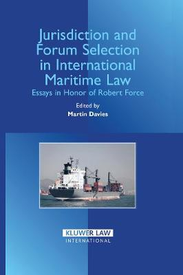 Jurisdiction and Forum Selection in International Maritime Law: Essays in Honour of Robert Force