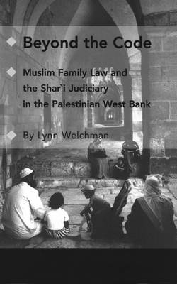 Beyond the Code: Muslim Family Law and the Shari'a Judiciary in the Palestinian West Bank