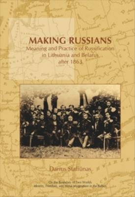 Making Russians: Meaning and Practice of Russification in Lithuania and Belarus after 1863